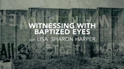 Witnessing Through Baptized Eyes